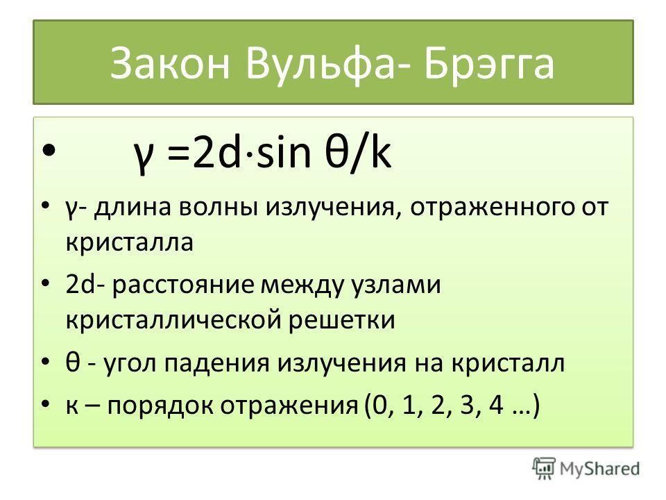 Закон Вульфа- Брэгга γ =2d sin θ/k γ- длина волны излучения, отраженного от кристалла 2d- расстояние между узлами кристаллической решетки θ - угол падения излучения на кристалл к – порядок отражения (0, 1, 2, 3, 4 …) γ =2d sin θ/k γ- длина волны излу