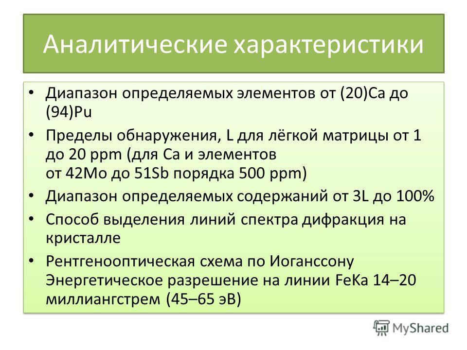 Аналитические характеристики Диапазон определяемых элементов от (20)Ca до (94)Pu Пределы обнаружения, L для лёгкой матрицы от 1 до 20 ppm (для Ca и элементов от 42Mo до 51Sb порядка 500 ppm) Диапазон определяемых содержаний от 3L до 100% Способ выдел