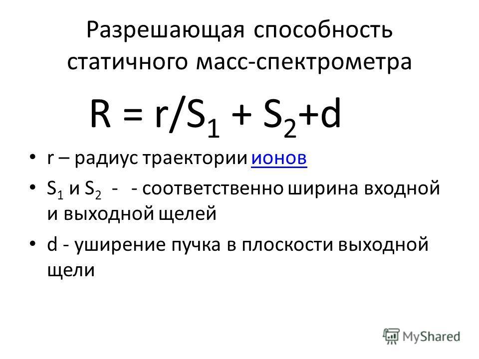 Разрешающая способность статичного масс-спектрометра R = r/S 1 + S 2 +d r – радиус траектории ионовионов S 1 и S 2 - - соответственно ширина входной и выходной щелей d - уширение пучка в плоскости выходной щели