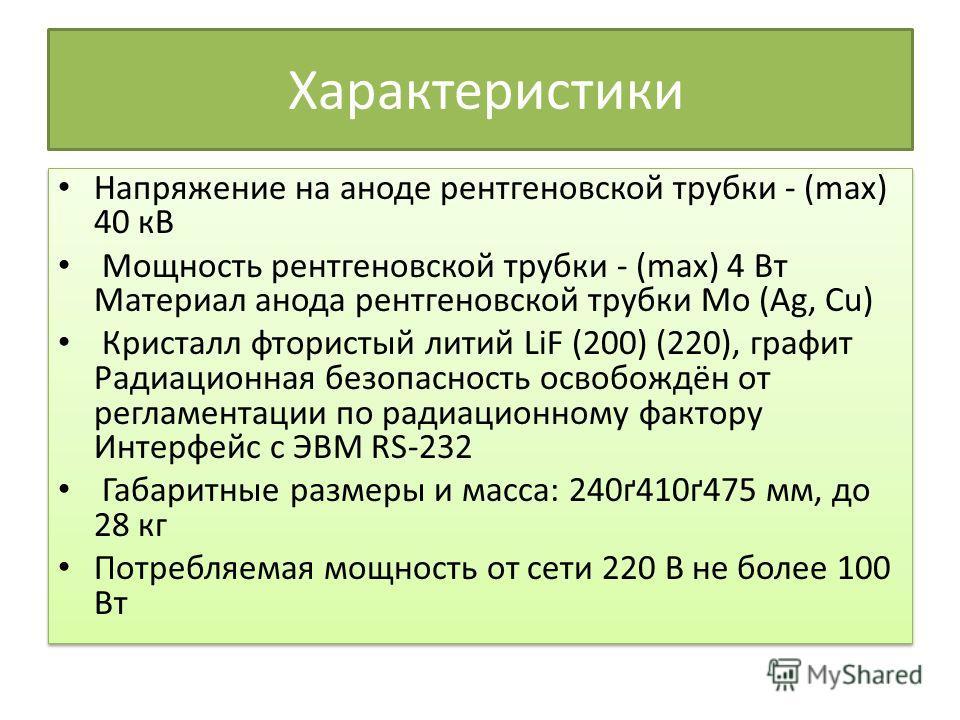 Характеристики Напряжение на аноде рентгеновской трубки - (max) 40 кВ Мощность рентгеновской трубки - (max) 4 Вт Материал анода рентгеновской трубки Mo (Ag, Cu) Кристалл фтористый литий LiF (200) (220), графит Радиационная безопасность освобождён от