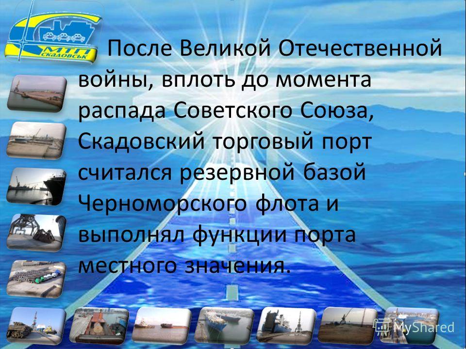 После Великой Отечественной войны, вплоть до момента распада Советского Союза, Скадовский торговый порт считался резервной базой Черноморского флота и выполнял функции порта местного значения.
