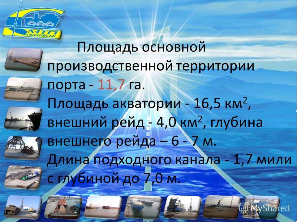 Площадь основной производственной территории порта - 11,7 га. Площадь акватории - 16,5 км 2, внешний рейд - 4,0 км 2, глубина внешнего рейда – 6 - 7 м. Длина подходного канала - 1,7 мили с глубиной до 7,0 м.