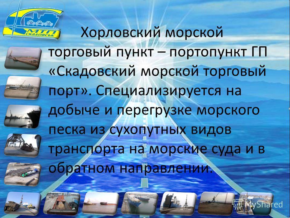 Хорловский морской торговый пункт – портопункт ГП «Скадовский морской торговый порт». Специализируется на добыче и перегрузке морского песка из сухопутных видов транспорта на морские суда и в обратном направлении.
