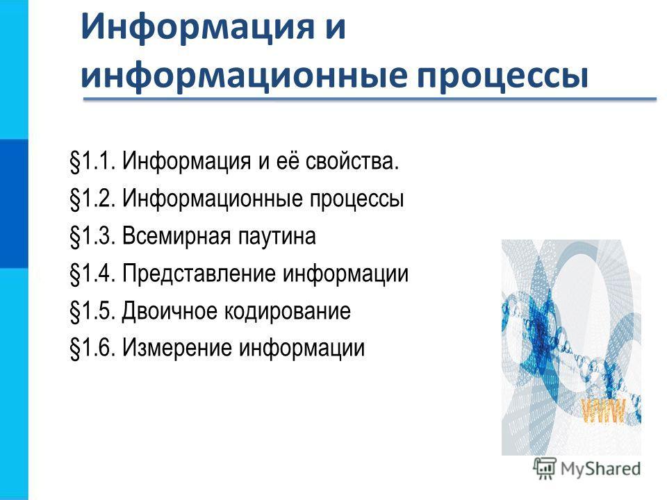 §1.1. Информация и её свойства. §1.2. Информационные процессы §1.3. Всемирная паутина §1.4. Представление информации §1.5. Двоичное кодирование §1.6. Измерение информации Информация и информационные процессы
