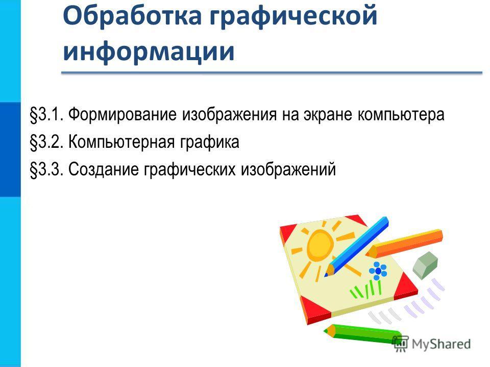 §3.1. Формирование изображения на экране компьютера §3.2. Компьютерная графика §3.3. Создание графических изображений Обработка графической информации