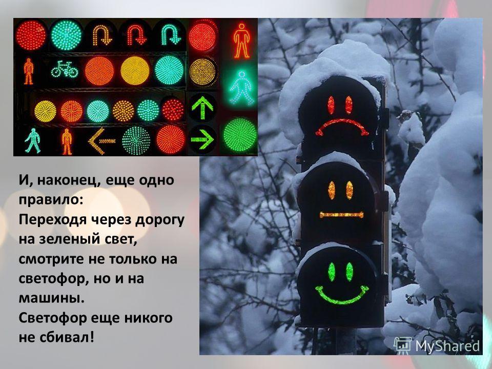 И, наконец, еще одно правило: Переходя через дорогу на зеленый свет, смотрите не только на светофор, но и на машины. Светофор еще никого не сбивал!