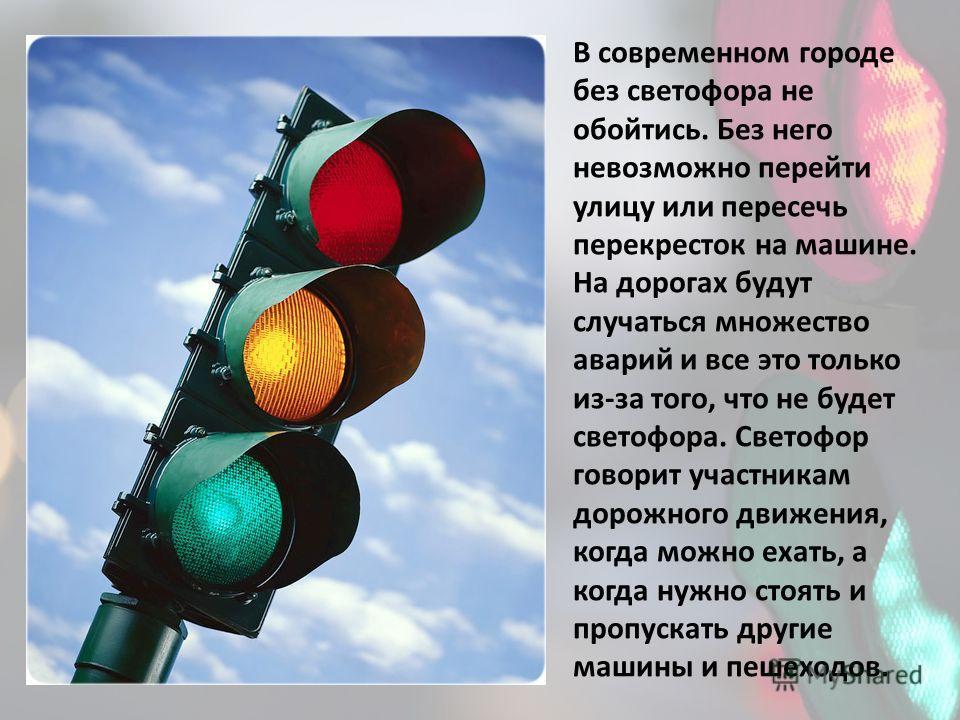 В современном городе без светофора не обойтись. Без него невозможно перейти улицу или пересечь перекресток на машине. На дорогах будут случаться множество аварий и все это только из-за того, что не будет светофора. Светофор говорит участникам дорожно