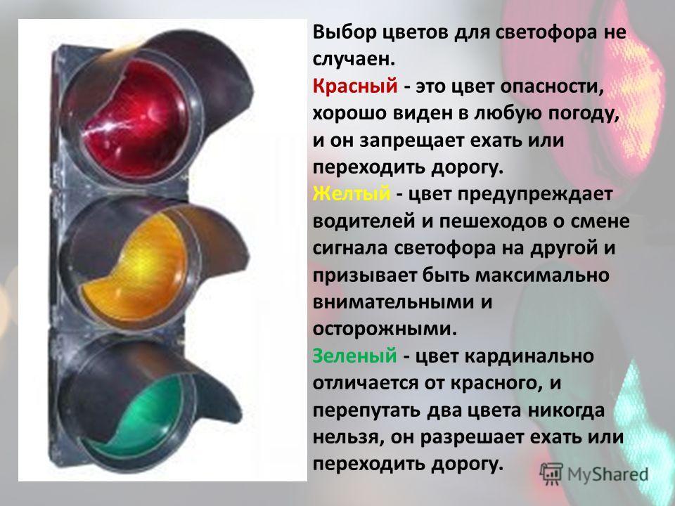 Выбор цветов для светофора не случаен. Красный - это цвет опасности, хорошо виден в любую погоду, и он запрещает ехать или переходить дорогу. Желтый - цвет предупреждает водителей и пешеходов о смене сигнала светофора на другой и призывает быть макси