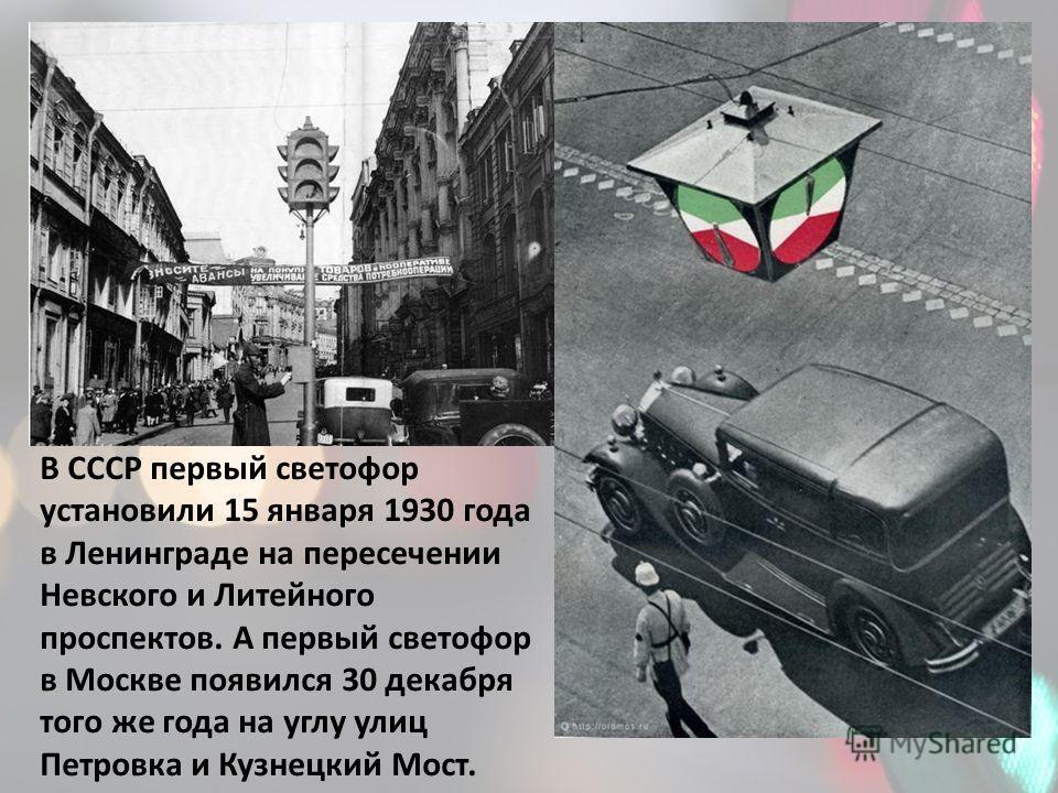 В СССР первый светофор установили 15 января 1930 года в Ленинграде на пересечении Невского и Литейного проспектов. А первый светофор в Москве появился 30 декабря того же года на углу улиц Петровка и Кузнецкий Мост.