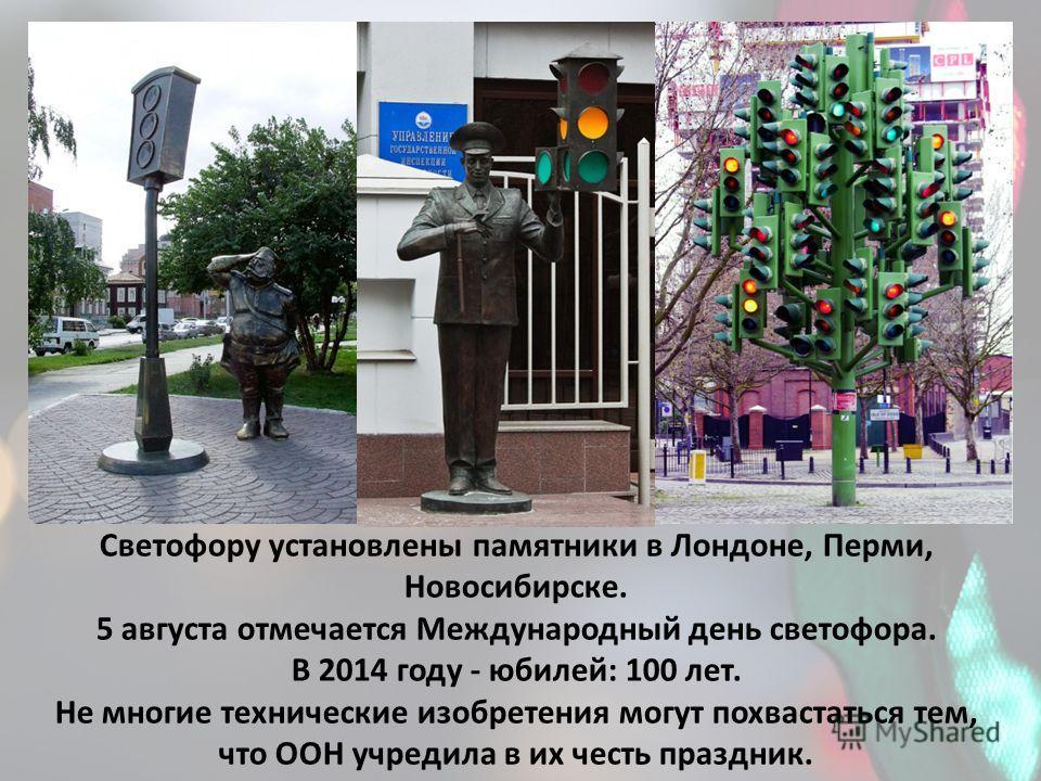 Светофору установлены памятники в Лондоне, Перми, Новосибирске. 5 августа отмечается Международный день светофора. В 2014 году - юбилей: 100 лет. Не многие технические изобретения могут похвастаться тем, что ООН учредила в их честь праздник.
