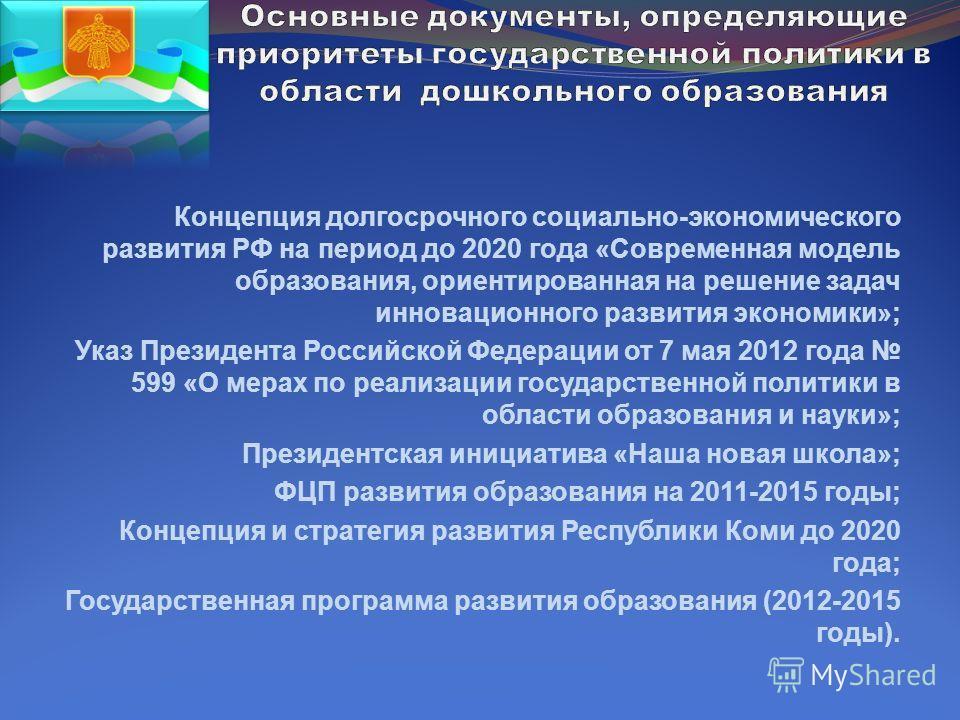 Концепция долгосрочного социально-экономического развития РФ на период до 2020 года «Современная модель образования, ориентированная на решение задач инновационного развития экономики»; Указ Президента Российской Федерации от 7 мая 2012 года 599 «О м