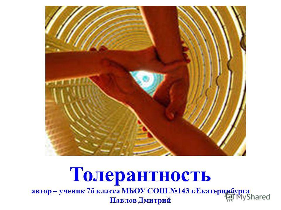 Толерантность автор – ученик 7б класса МБОУ СОШ 143 г.Екатеринбурга Павлов Дмитрий