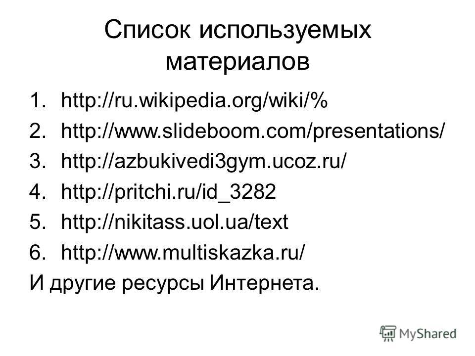 Список используемых материалов 1.http://ru.wikipedia.org/wiki/% 2.http://www.slideboom.com/presentations/ 3.http://azbukivedi3gym.ucoz.ru/ 4.http://pritchi.ru/id_3282 5.http://nikitass.uol.ua/text 6.http://www.multiskazka.ru/ И другие ресурсы Интерне