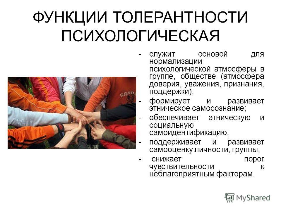ФУНКЦИИ ТОЛЕРАНТНОСТИ ПСИХОЛОГИЧЕСКАЯ -служит основой для нормализации психологической атмосферы в группе, обществе (атмосфера доверия, уважения, признания, поддержки); -формирует и развивает этническое самосознание; -обеспечивает этническую и социал