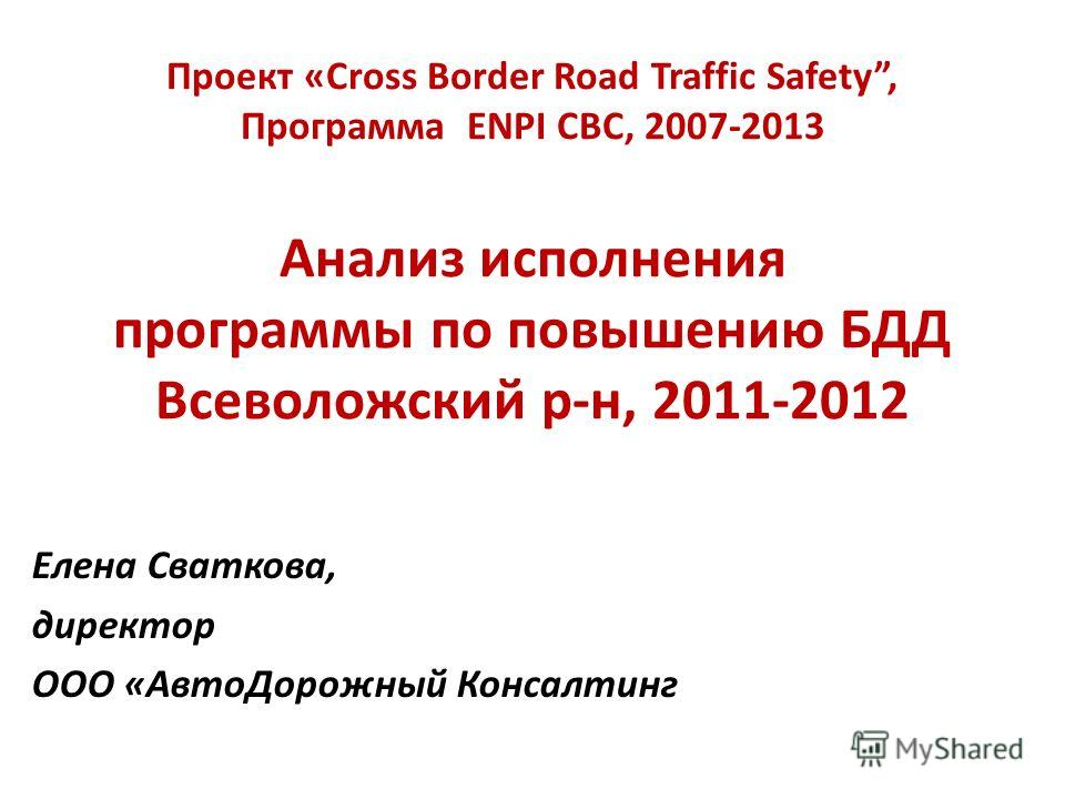 Проект «Cross Border Road Traffic Safety, Программа ENPI CBC, 2007-2013 Анализ исполнения программы по повышению БДД Всеволожский р-н, 2011-2012 Елена Сваткова, директор ООО «АвтоДорожный Консалтинг