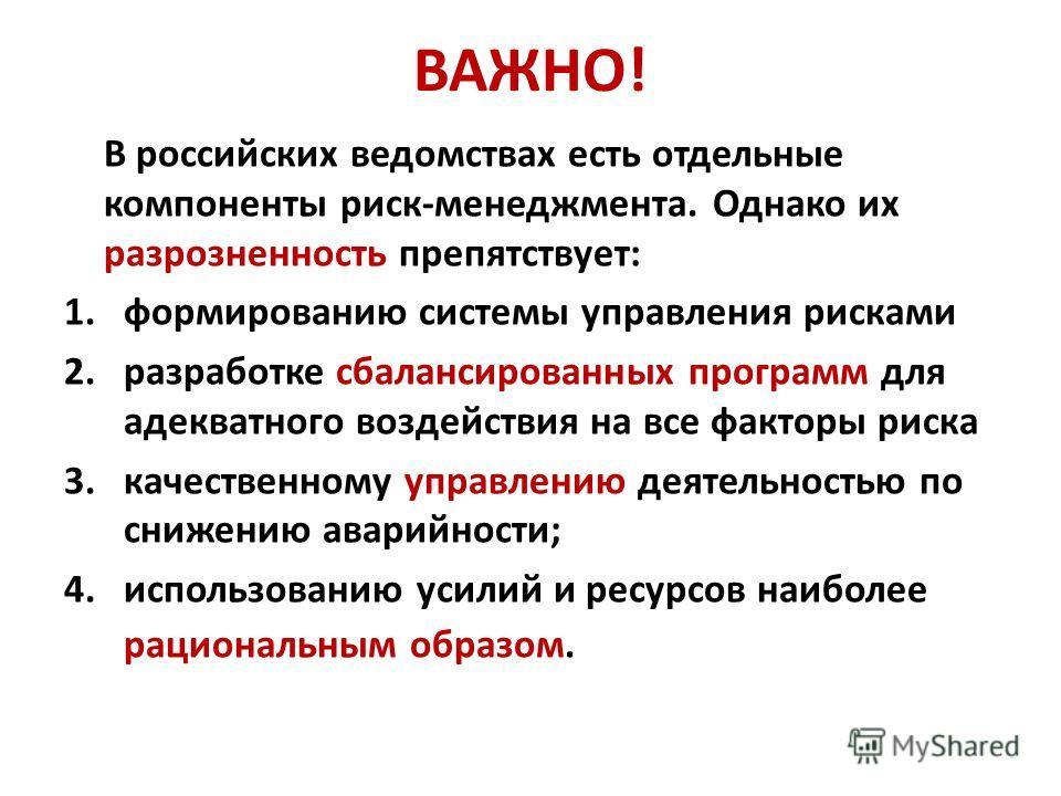 ВАЖНО! В российских ведомствах есть отдельные компоненты риск-менеджмента. Однако их разрозненность препятствует: 1.формированию системы управления рисками 2.разработке сбалансированных программ для адекватного воздействия на все факторы риска 3.каче