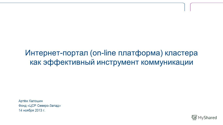 Интернет-портал (on-line платформа) кластера как эффективный инструмент коммуникации Артём Калошин Фонд «ЦСР Северо-Запад» 14 ноября 2013 г.