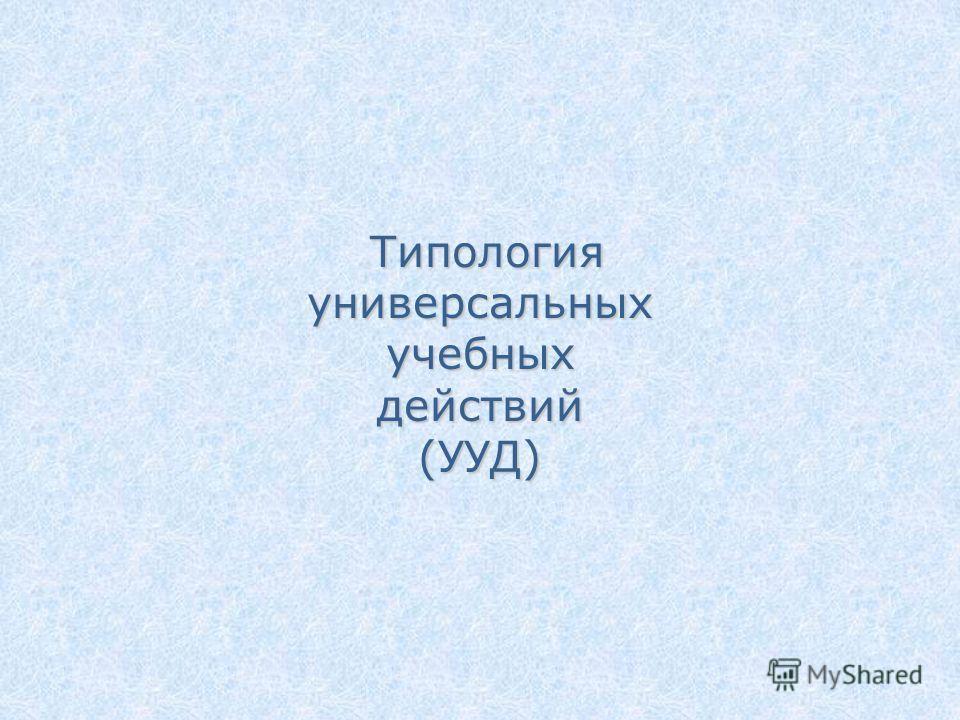 Типология универсальных учебных действий (УУД) Типология универсальных учебных действий (УУД)