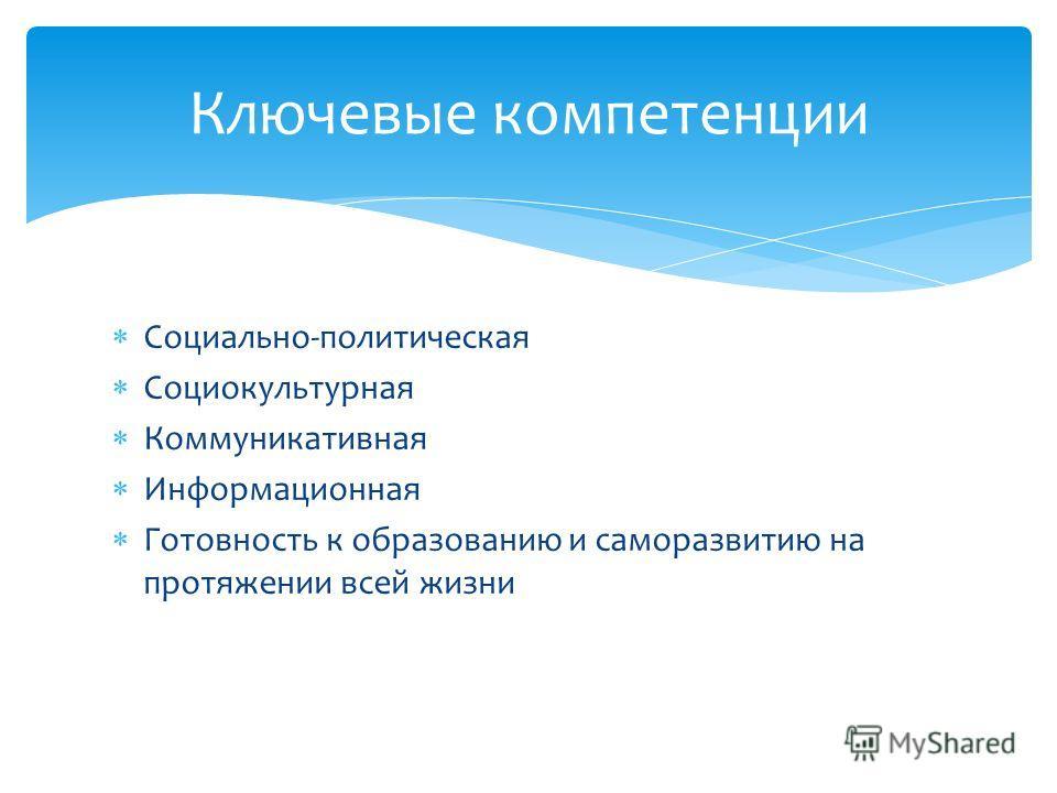 Социально-политическая Социокультурная Коммуникативная Информационная Готовность к образованию и саморазвитию на протяжении всей жизни Ключевые компетенции