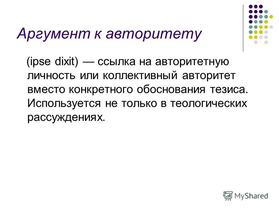 Аргумент к авторитету (ipse dixit) ссылка на авторитетную личность или коллективный авторитет вместо конкретного обоснования тезиса. Используется не только в теологических рассуждениях.