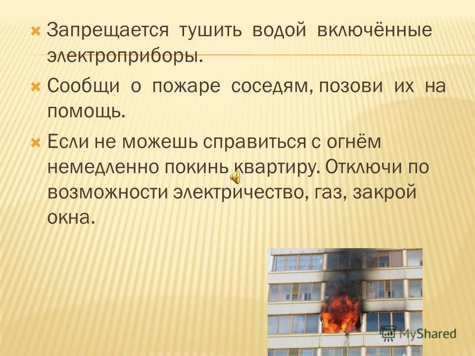 Вызовите пожарную охрану по телефону 01. Выведите на улицу детей и престарелых. Если очаг возгорания невелик, попробуй его потушить самостоятельно ( из водопровода, стиральным порошком, плотной тканью ).