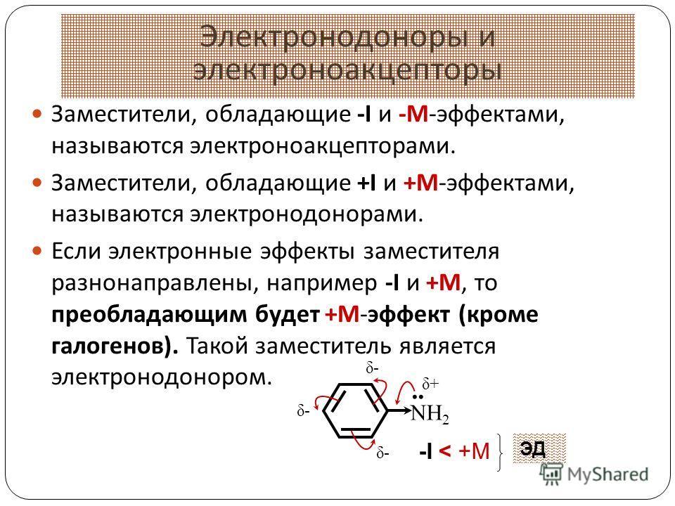 19 Заместители, обладающие -I и -М-эффектами, называются электроноакцепторами. Заместители, обладающие +I и +М-эффектами, называются электронодонорами. Если электронные эффекты заместителя разнонаправлены, например -I и +М, то преобладающим будет +М-
