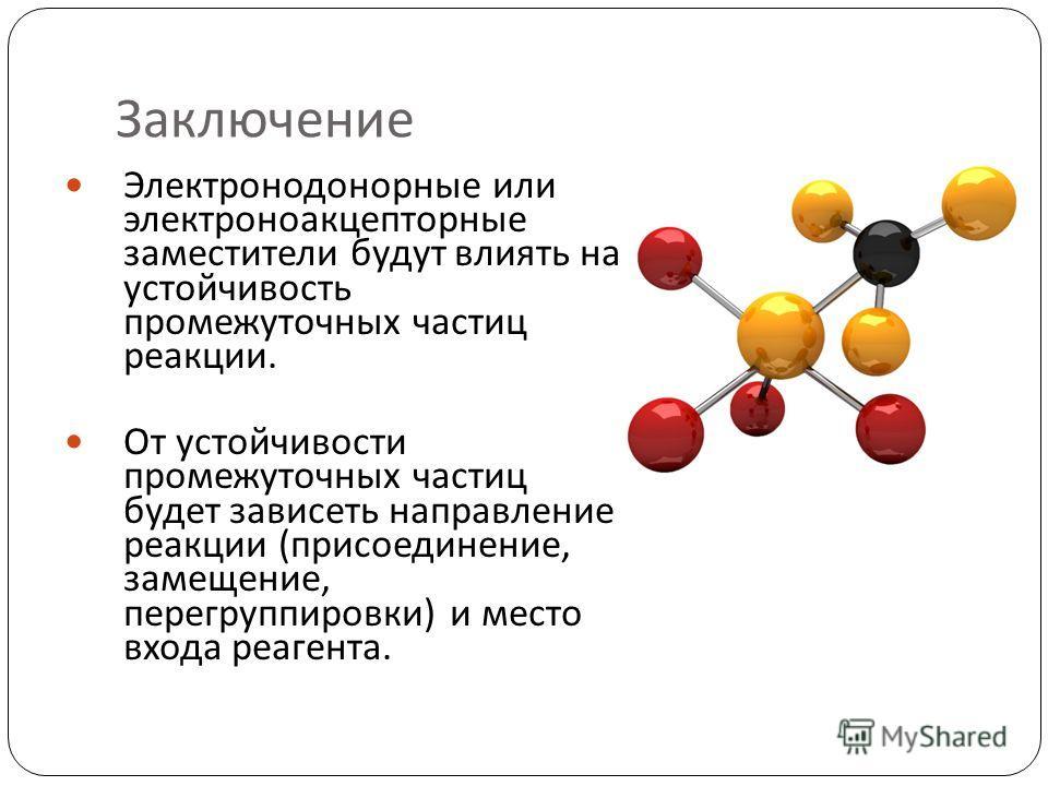 31 Электронодонорные или электроноакцепторные заместители будут влиять на устойчивость промежуточных частиц реакции. От устойчивости промежуточных частиц будет зависеть направление реакции (присоединение, замещение, перегруппировки) и место входа реа