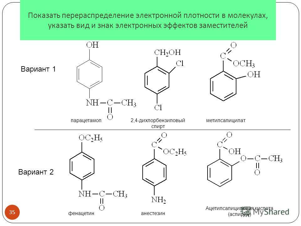 Показать перераспределение электронной плотности в молекулах, указать вид и знак электронных эффектов заместителей Вариант 2 Вариант 1 парацетамол2,4-дихлорбензиловый спирт метилсалицилат фенацетинанестезин Ацетилсалициловая кислота (аспирин) 35