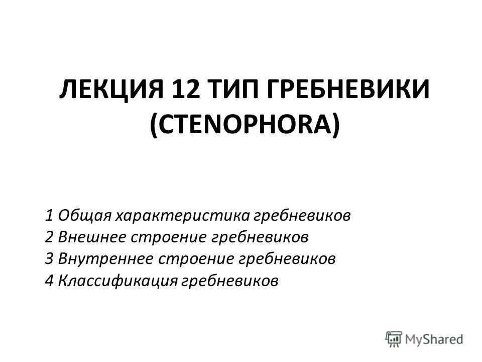 ЛЕКЦИЯ 12 ТИП ГРЕБНЕВИКИ (CTENOPHORA) 1 Общая характеристика гребневиков 2 Внешнее строение гребневиков 3 Внутреннее строение гребневиков 4 Классификация гребневиков