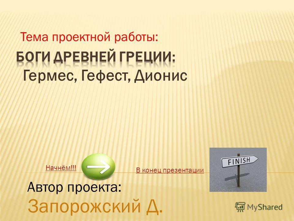 Гермес, Гефест, Дионис Начнём!!! В конец презентации Запорожский Д. Тема проектной работы: Автор проекта: