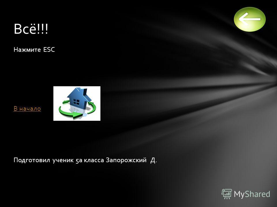Нажмите ESC В начало Подготовил ученик 5а класса Запорожский Д. Всё!!!