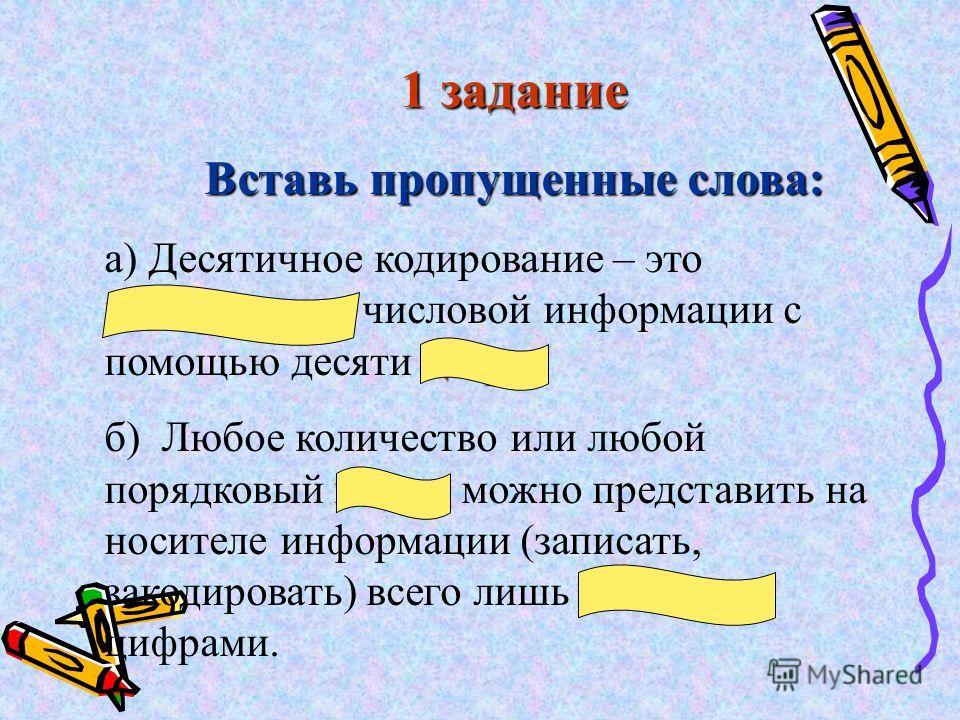 1 задание Вставь пропущенные слова: кодирование цифр а) Десятичное кодирование – это кодирование числовой информации с помощью десяти цифр. номер десятью б) Любое количество или любой порядковый номер можно представить на носителе информации (записат