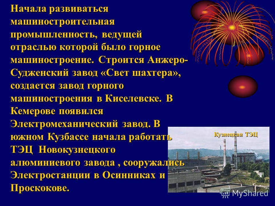 Начала развиваться машиностроительная промышленность, ведущей отраслью которой было горное машиностроение. Строится Анжеро- Судженский завод «Свет шахтера», создается завод горного машиностроения в Киселевске. В Кемерове появился Электромеханический