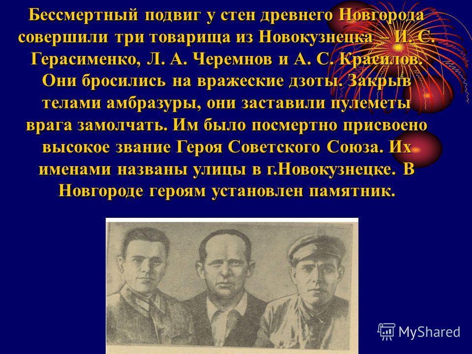 Бессмертный подвиг у стен древнего Новгорода совершили три товарища из Новокузнецка – И. С. Герасименко, Л. А. Черемнов и А. С. Красилов. Они бросились на вражеские дзоты. Закрыв телами амбразуры, они заставили пулеметы врага замолчать. Им было посме