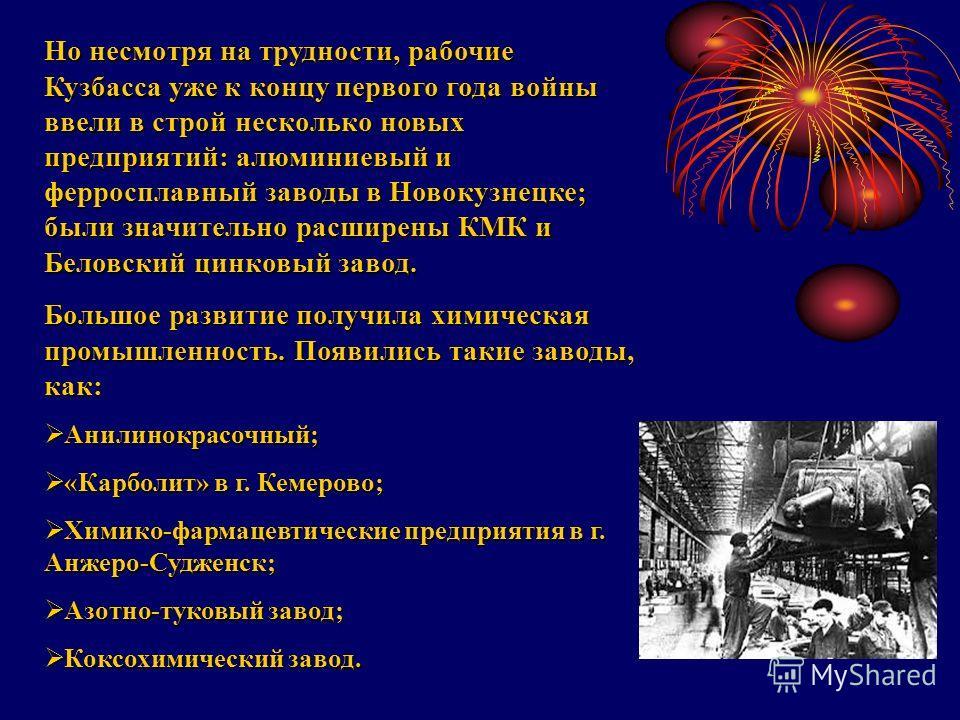 Но несмотря на трудности, рабочие Кузбасса уже к концу первого года войны ввели в строй несколько новых предприятий: алюминиевый и ферросплавный заводы в Новокузнецке; были значительно расширены КМК и Беловский цинковый завод. Большое развитие получи