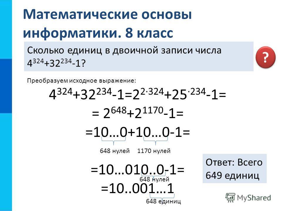 Математические основы информатики. 8 класс Сколько единиц в двоичной записи числа 4 324 +32 234 -1? ? ? Преобразуем исходное выражение: 4 324 +32 234 -1=2 2·324 +25 ·234 -1= = 2 648 +2 1170 -1= =10…0+10…0-1= =10…010..0-1= =10..001…1 648 нулей1170 нул