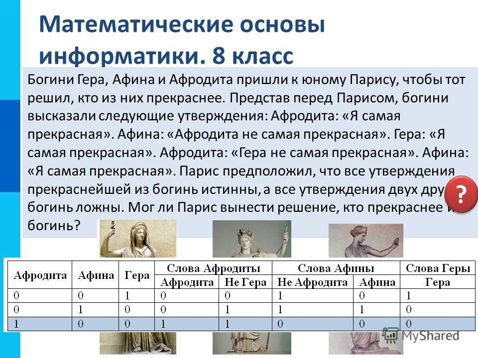 Математические основы информатики. 8 класс Богини Гера, Афина и Афродита пришли к юному Парису, чтобы тот решил, кто из них прекраснее. Представ перед Парисом, богини высказали следующие утверждения: Афродита: «Я самая прекрасная». Афина: «Афродита н