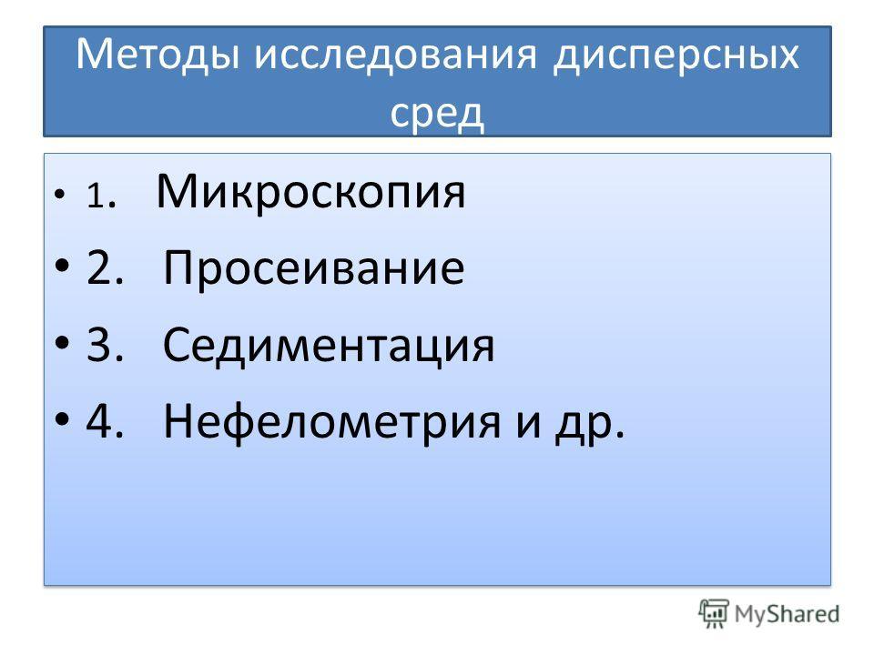 Методы исследования дисперсных сред 1. Микроскопия 2. Просеивание 3. Седиментация 4. Нефелометрия и др. 1. Микроскопия 2. Просеивание 3. Седиментация 4. Нефелометрия и др.