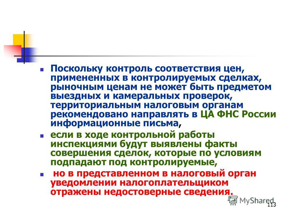113 Поскольку контроль соответствия цен, примененных в контролируемых сделках, рыночным ценам не может быть предметом выездных и камеральных проверок, территориальным налоговым органам рекомендовано направлять в ЦА ФНС России информационные письма, е