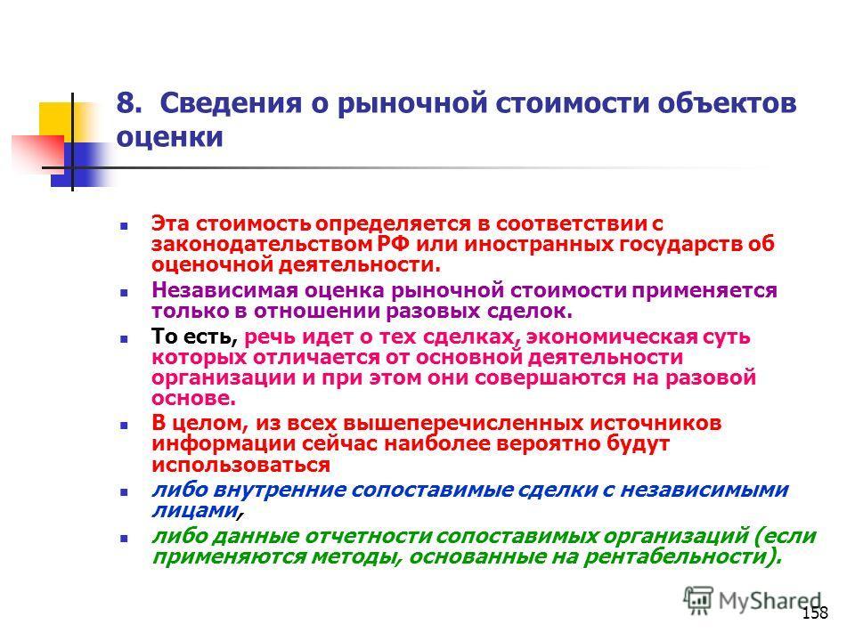 158 8. Сведения о рыночной стоимости объектов оценки Эта стоимость определяется в соответствии с законодательством РФ или иностранных государств об оценочной деятельности. Независимая оценка рыночной стоимости применяется только в отношении разовых с
