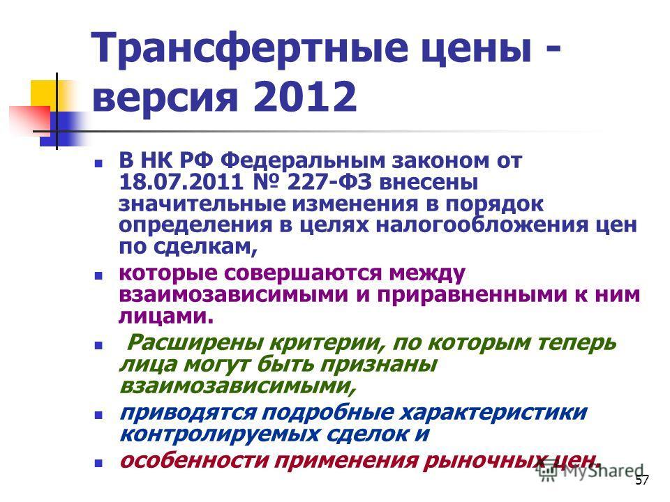 57 Трансфертные цены - версия 2012 В НК РФ Федеральным законом от 18.07.2011 227-ФЗ внесены значительные изменения в порядок определения в целях налогообложения цен по сделкам, которые совершаются между взаимозависимыми и приравненными к ним лицами.