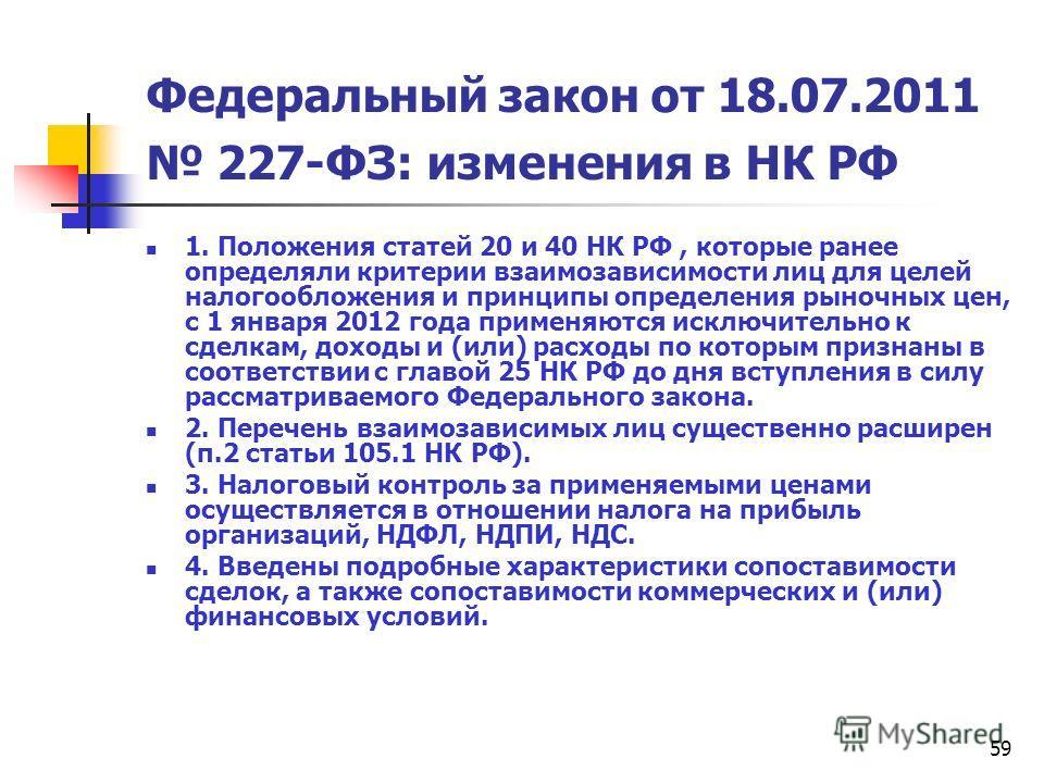59 Федеральный закон от 18.07.2011 227-ФЗ: изменения в НК РФ 1. Положения статей 20 и 40 НК РФ, которые ранее определяли критерии взаимозависимости лиц для целей налогообложения и принципы определения рыночных цен, с 1 января 2012 года применяются ис