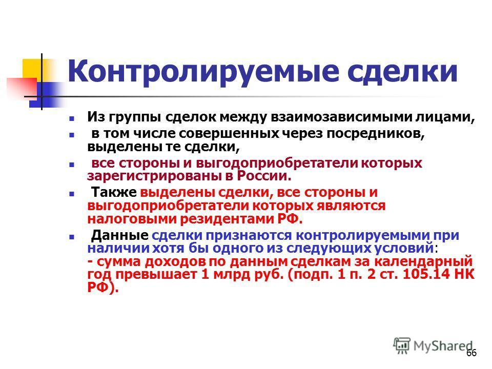 66 Контролируемые сделки Из группы сделок между взаимозависимыми лицами, в том числе совершенных через посредников, выделены те сделки, все стороны и выгодоприобретатели которых зарегистрированы в России. Также выделены сделки, все стороны и выгодопр