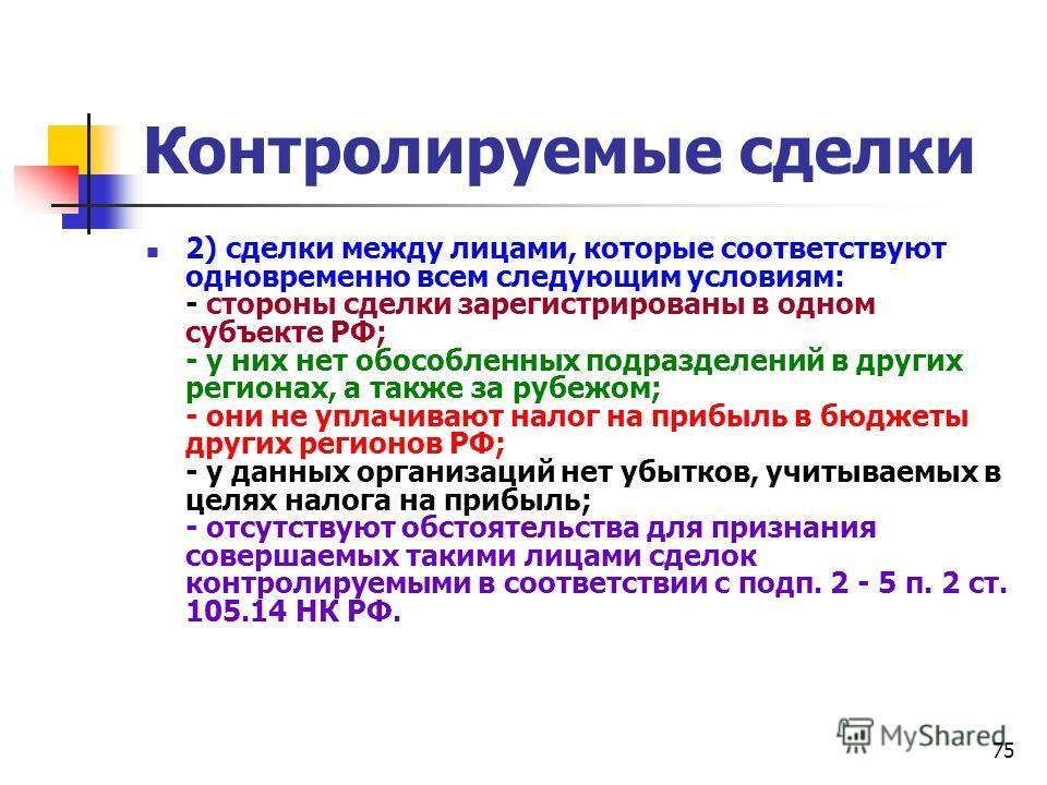 75 Контролируемые сделки 2) сделки между лицами, которые соответствуют одновременно всем следующим условиям: - стороны сделки зарегистрированы в одном субъекте РФ; - у них нет обособленных подразделений в других регионах, а также за рубежом; - они не