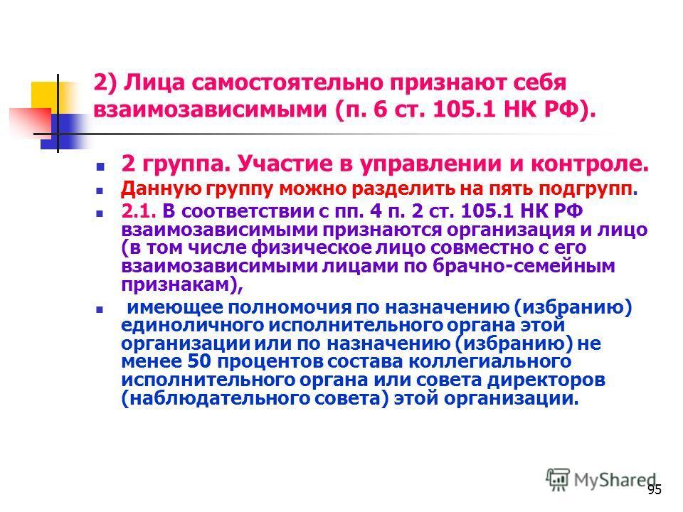 95 2) Лица самостоятельно признают себя взаимозависимыми (п. 6 ст. 105.1 НК РФ). 2 группа. Участие в управлении и контроле. Данную группу можно разделить на пять подгрупп. 2.1. В соответствии с пп. 4 п. 2 ст. 105.1 НК РФ взаимозависимыми признаются о