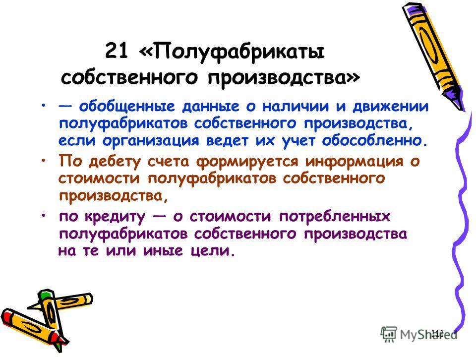 111 21 «Полуфабрикаты собственного производства» обобщенные данные о наличии и движении полуфабрикатов собственного производства, если организация ведет их учет обособленно. По дебету счета формируется информация о стоимости полуфабрикатов собственно