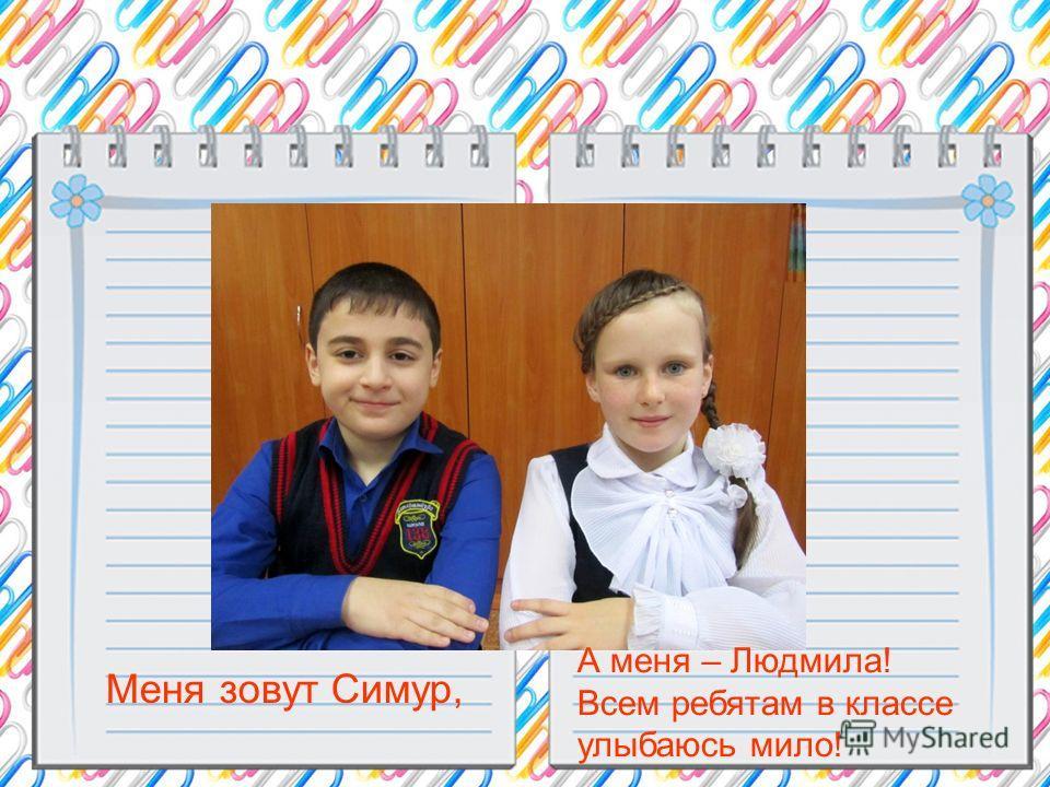 Меня зовут Симур, А меня – Людмила! Всем ребятам в классе улыбаюсь мило!