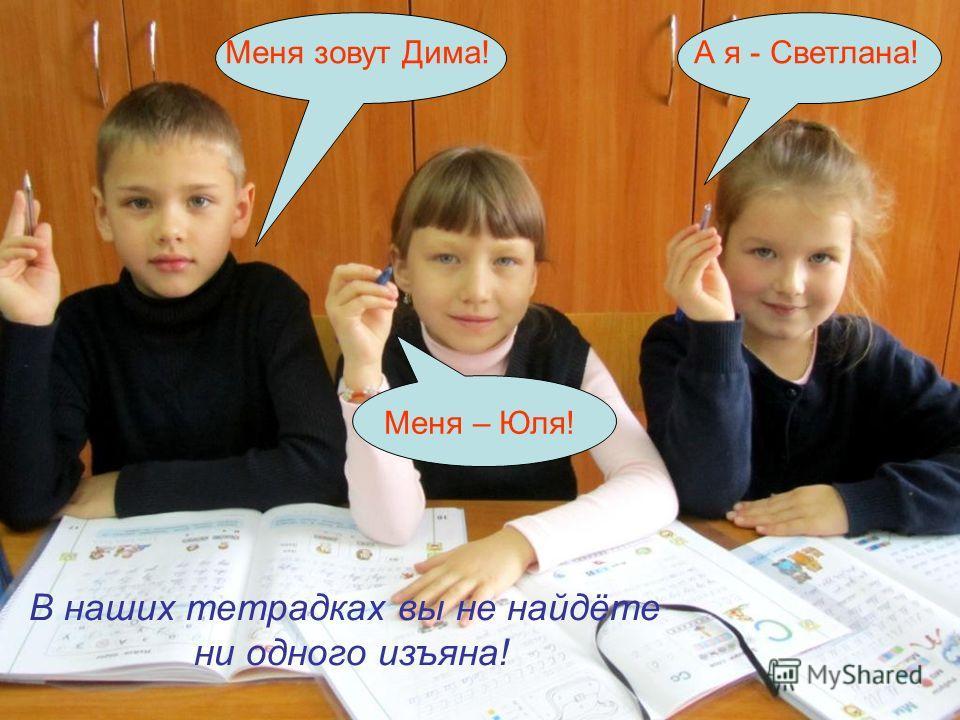 Меня зовут Симур, Меня зовут Дима! Меня – Юля! А я - Светлана! В наших тетрадках вы не найдёте ни одного изъяна!