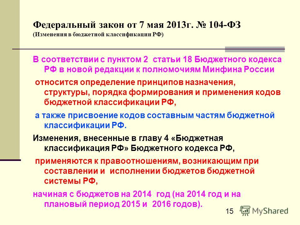 15 Федеральный закон от 7 мая 2013г. 104-ФЗ (Изменения в бюджетной классификации РФ) В соответствии с пунктом 2 статьи 18 Бюджетного кодекса РФ в новой редакции к полномочиям Минфина России относится определение принципов назначения, структуры, поряд