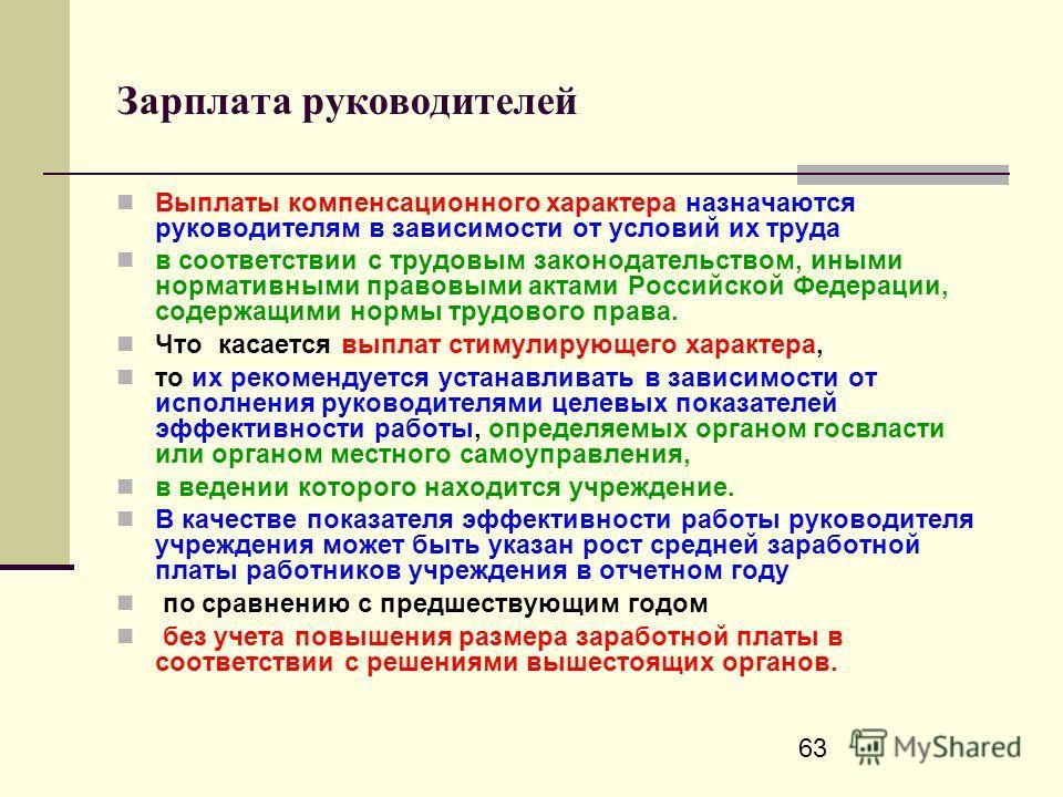 63 Зарплата руководителей Выплаты компенсационного характера назначаются руководителям в зависимости от условий их труда в соответствии с трудовым законодательством, иными нормативными правовыми актами Российской Федерации, содержащими нормы трудовог